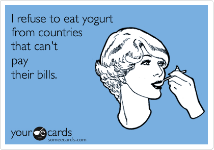 I refuse to eat yogurt  from countries  that can't  pay their bills.