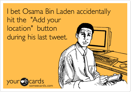 "I bet Osama Bin Laden accidentally hit the  ""Add your location""  button during his last tweet."