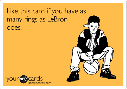 Like this card if you have as many rings as LeBron does.