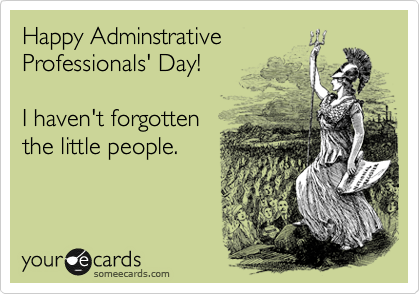 Happy Adminstrative Professionals' Day!  I haven't forgotten  the little people.