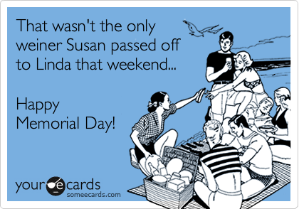 That wasn't the only  weiner Susan passed off  to Linda that weekend...  Happy  Memorial Day!