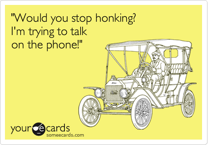 """Would you stop honking?   I'm trying to talk  on the phone!"""