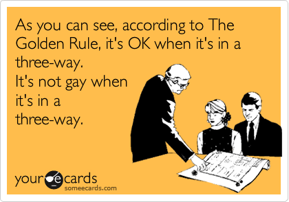 As you can see, according to The Golden Rule, it's OK when it's in a three-way. It's not gay when it's in a three-way.
