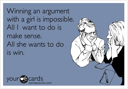 Winning an argument  with a girl is impossible.  All I  want to do is  make sense.  All she wants to do is win.