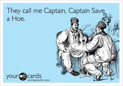 They call me Captain, Captain Save a Hoe.