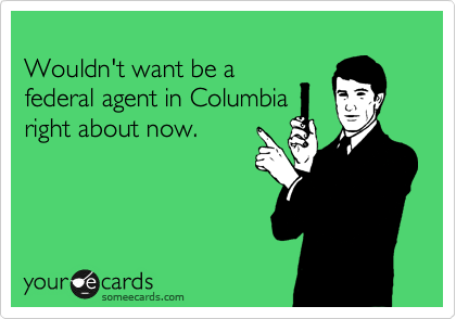 Wouldn't want be a federal agent in Columbia right about now.