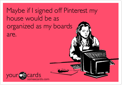Maybe if I signed off Pinterest my house would be as organized as my boards are.