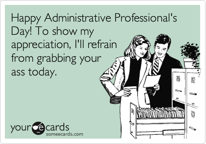 Happy Administrative Professional's Day! To show my appreciation, I'll refrain from grabbing your ass today.