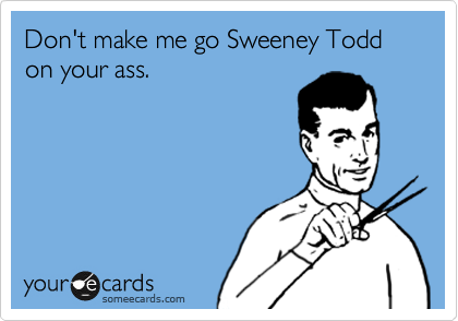 Don't make me go Sweeney Todd on your ass.