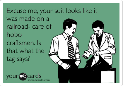 Excuse me, your suit looks like it was made on a railroad- care of hobo craftsmen. Is that what the tag says?