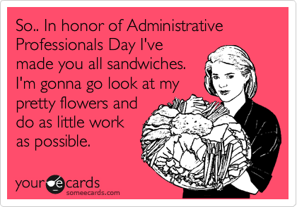 So.. In honor of Administrative Professionals Day I've made you all sandwiches. I'm gonna go look at my pretty flowers and do as little work as possible.