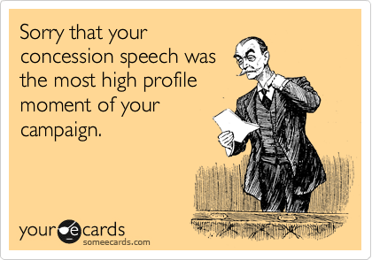 Sorry that your concession speech was the most high profile moment of your campaign.