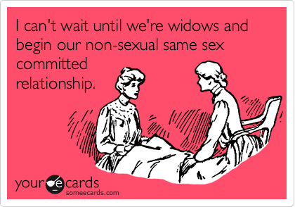 I can't wait until we're widows and begin our non-sexual same sex committed relationship.