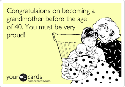 Congratulaions on becoming a grandmother before the age of 40. You must be very proud!