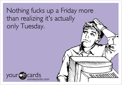 Nothing fucks up a Friday more than realizing it's actually only Tuesday.
