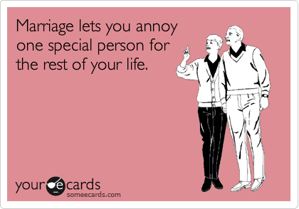 Marriage lets you annoy one special person for the rest of your life.