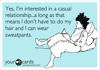 Yes, I'm interested in a casual relationship...a long as that means I don't have to do my hair and I can wear sweatpants.