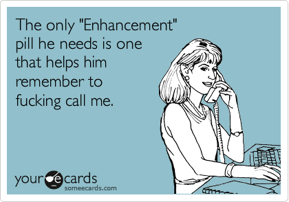 "The only ""Enhancement""  pill he needs is one  that helps him remember to fucking call me."