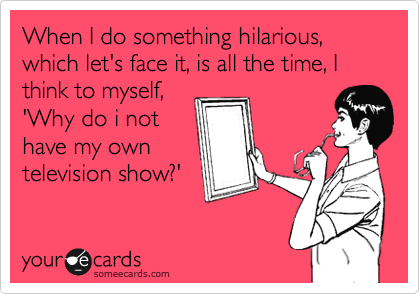 When I do something hilarious, which let's face it, is all the time, I think to myself, 'Why do i not have my own television show?'