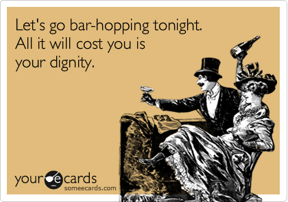 Let's go bar-hopping tonight.  All it will cost you is  your dignity.