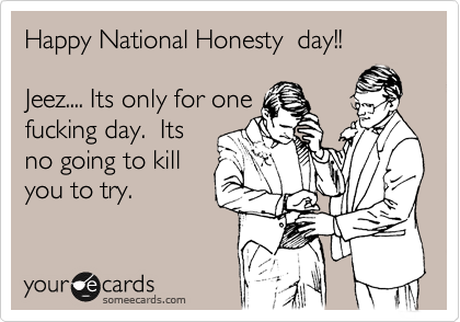Happy National Honesty  day!!  Jeez.... Its only for one fucking day.  Its no going to kill you to try.