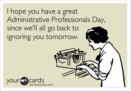 I hope you have a great Administrative Professionals Day, since we'll all go back to ignoring you tomorrow.