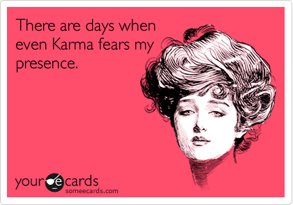 There are days when even Karma fears my presence.