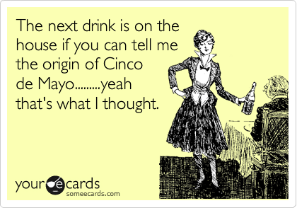 The next drink is on the house if you can tell me the origin of Cinco de Mayo.........yeah that's what I thought.