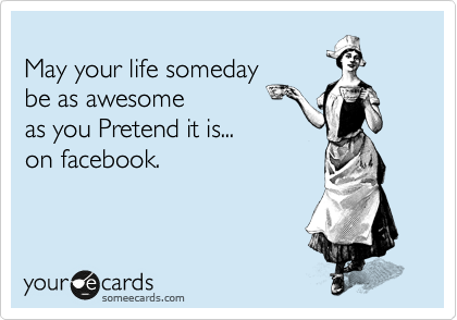 May your life someday be as awesome as you Pretend it is... on facebook.