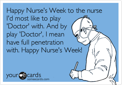 Happy Nurse's Week to the nurse I'd most like to play 'Doctor' with. And by play 'Doctor', I mean have full penetration  with. Happy Nurse's Week!