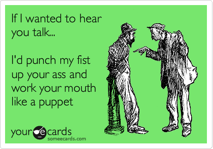If I wanted to hear you talk...  I'd punch my fist up your ass and work your mouth like a puppet