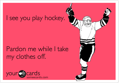 I see you play hockey.    Pardon me while I take my clothes off.