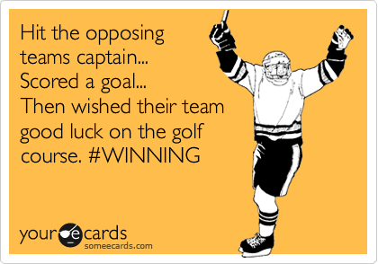 Hit the opposing teams captain... Scored a goal... Then wished their team good luck on the golf course. %23WINNING