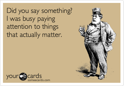 Did you say something? I was busy paying attention to things that actually matter.