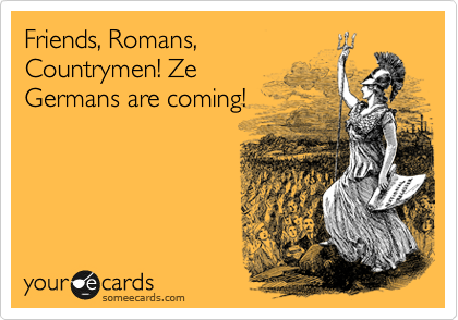 Friends, Romans, Countrymen! Ze Germans are coming!