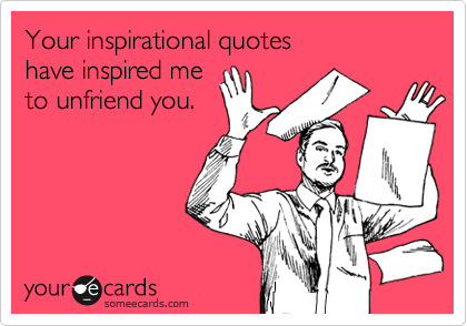 Your inspirational quotes   have inspired me to unfriend you.