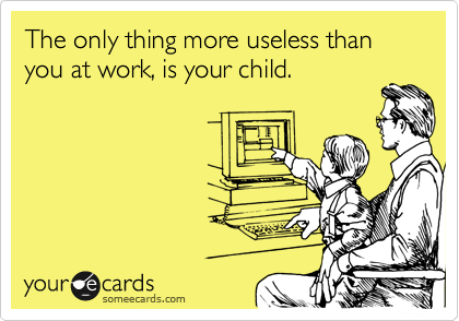 The only thing more useless than you at work, is your child.