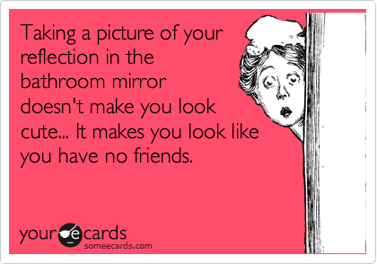 Taking a picture of your reflection in the bathroom mirror doesn't make you look cute... It makes you look like you have no friends.