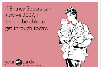 If Britney Spears can survive 2007, I should be able to get through today.