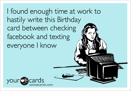 I found enough time at work to hastily write this birthday card i found enough time at work to hastily write this birthday card between checking facebook and texting everyone i know birthday ecard bookmarktalkfo Gallery