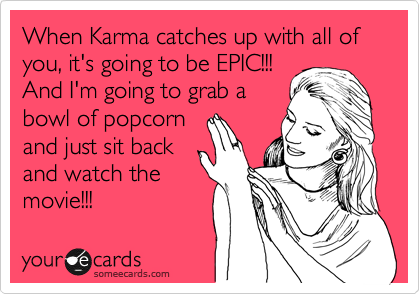 When Karma catches up with all of you, it's going to be EPIC!!!  And I'm going to grab a bowl of popcorn and just sit back and watch the movie!!!