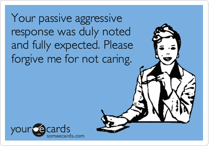Your passive aggressive response was duly noted and fully expected. Please  forgive me for not caring.