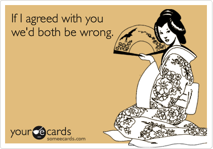 If I agreed with you we'd both be wrong.