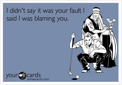 I didn't say it was your fault I said I was blaming you.