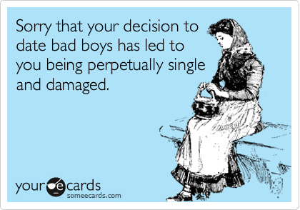 Sorry that your decision to date bad boys has led to you being perpetually single and damaged.