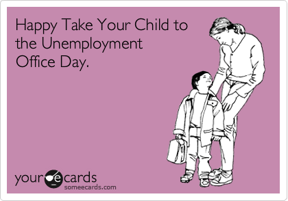 Happy Take Your Child to the Unemployment Office Day.