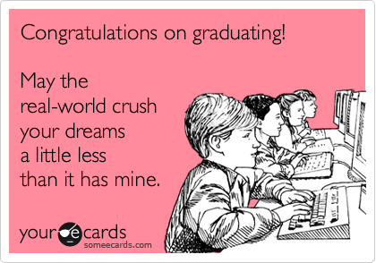 Congratulations on graduating!  May the real-world crush  your dreams a little less than it has mine.
