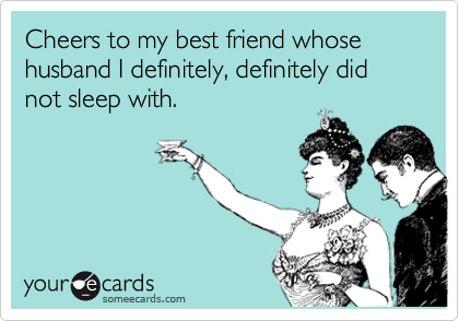 Cheers to my best friend whose husband I definitely, definitely did