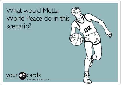 What would Metta World Peace do in this scenario?