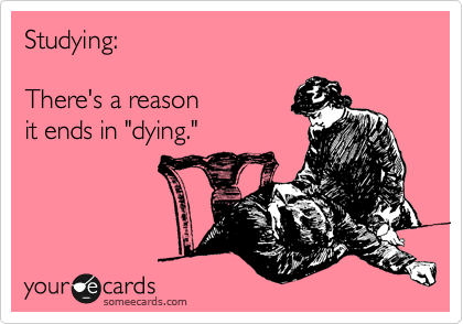 "Studying:    There's a reason   it ends in ""dying."""